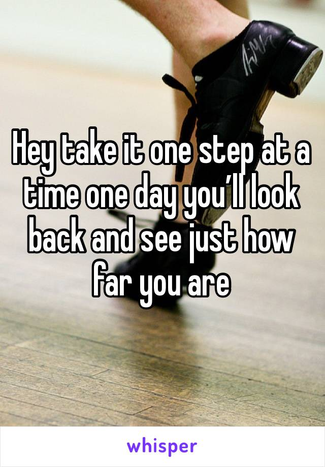 Hey take it one step at a time one day you'll look back and see just how far you are