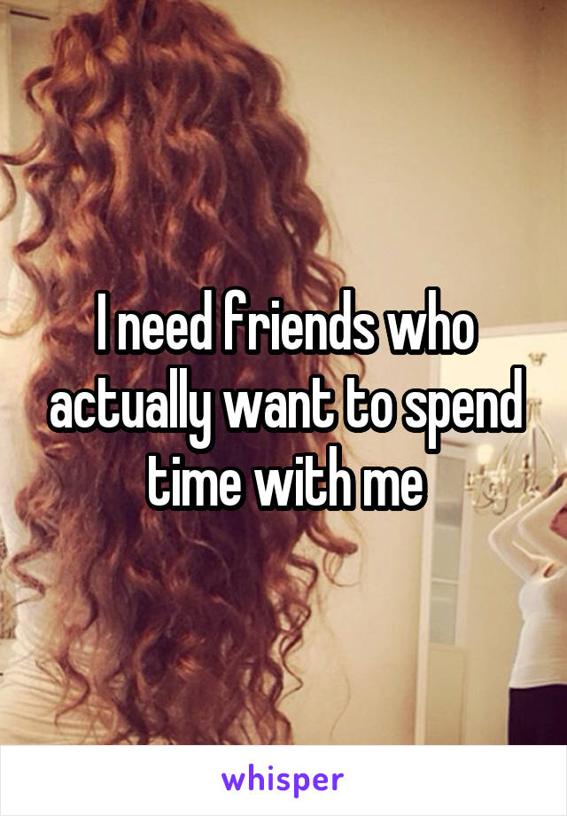 I need friends who actually want to spend time with me