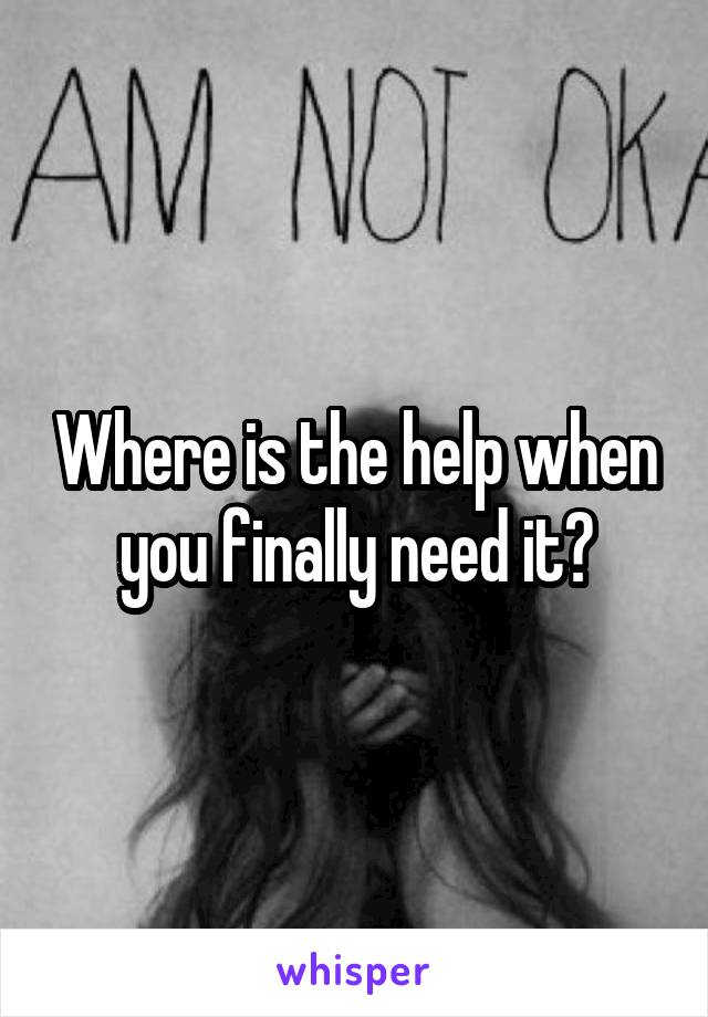 Where is the help when you finally need it?
