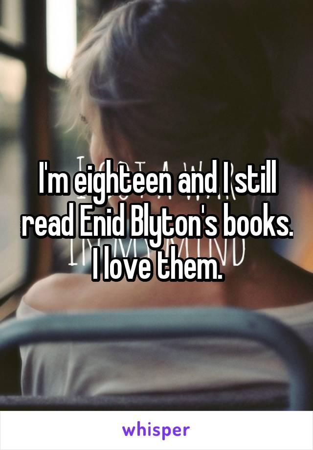 I'm eighteen and I still read Enid Blyton's books. I love them.