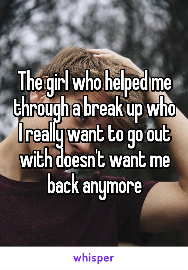 The girl who helped me through a break up who I really want to go out with doesn't want me back anymore