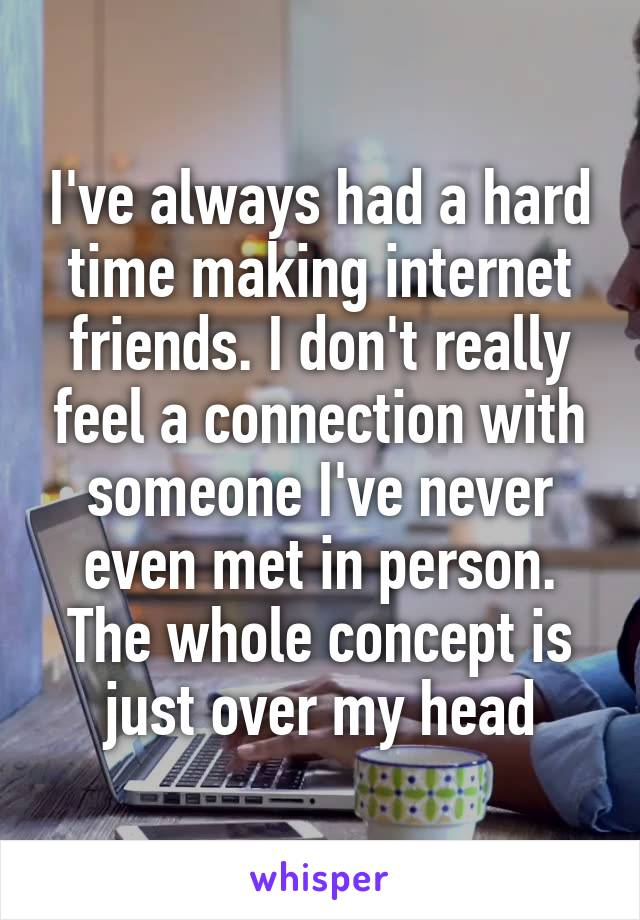 I've always had a hard time making internet friends. I don't really feel a connection with someone I've never even met in person. The whole concept is just over my head