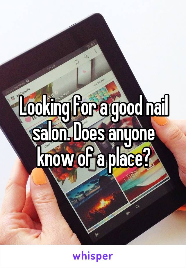 Looking for a good nail salon. Does anyone know of a place?
