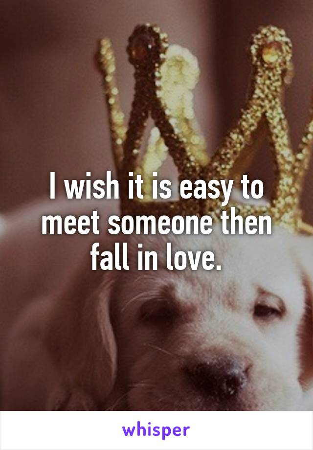 I wish it is easy to meet someone then fall in love.