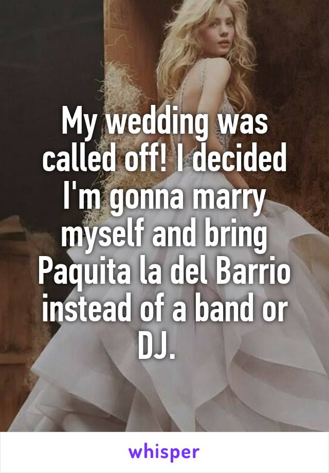 My wedding was called off! I decided I'm gonna marry myself and bring Paquita la del Barrio instead of a band or DJ.