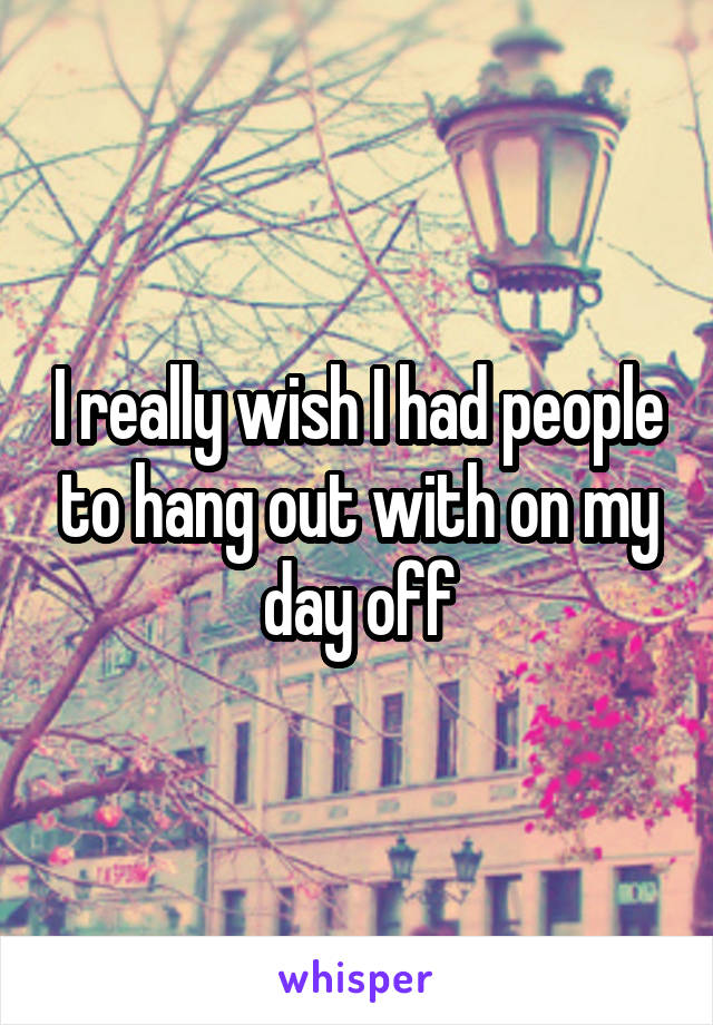 I really wish I had people to hang out with on my day off