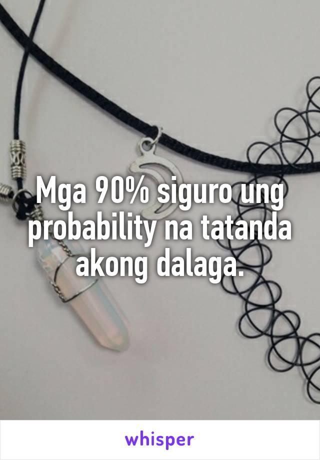 Mga 90% siguro ung probability na tatanda akong dalaga.