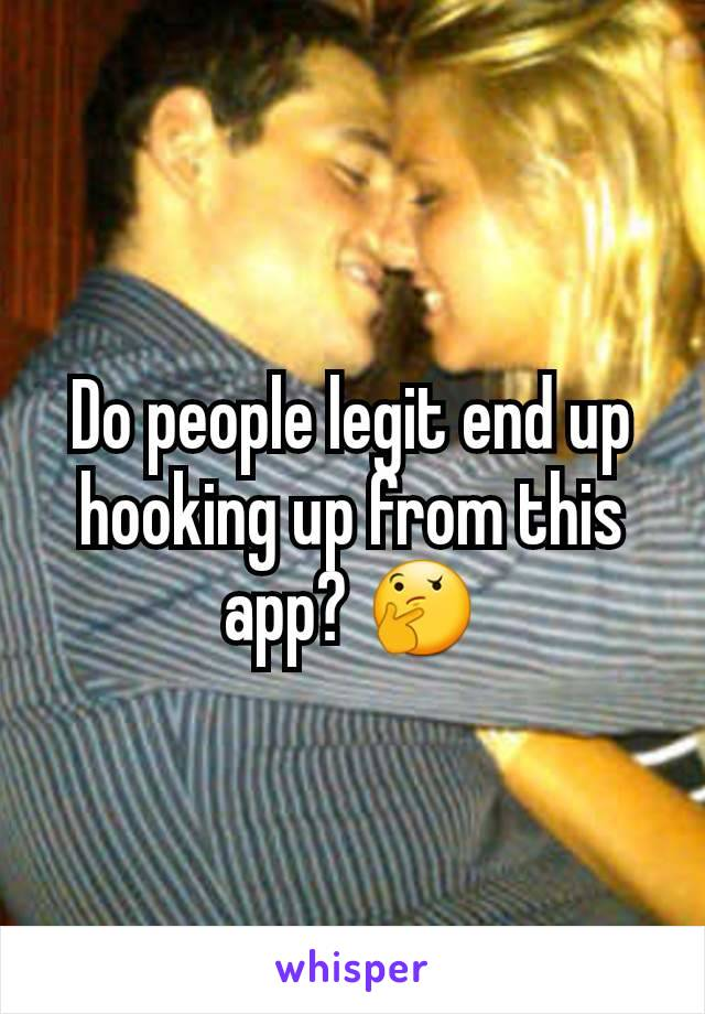 Do people legit end up hooking up from this app? 🤔