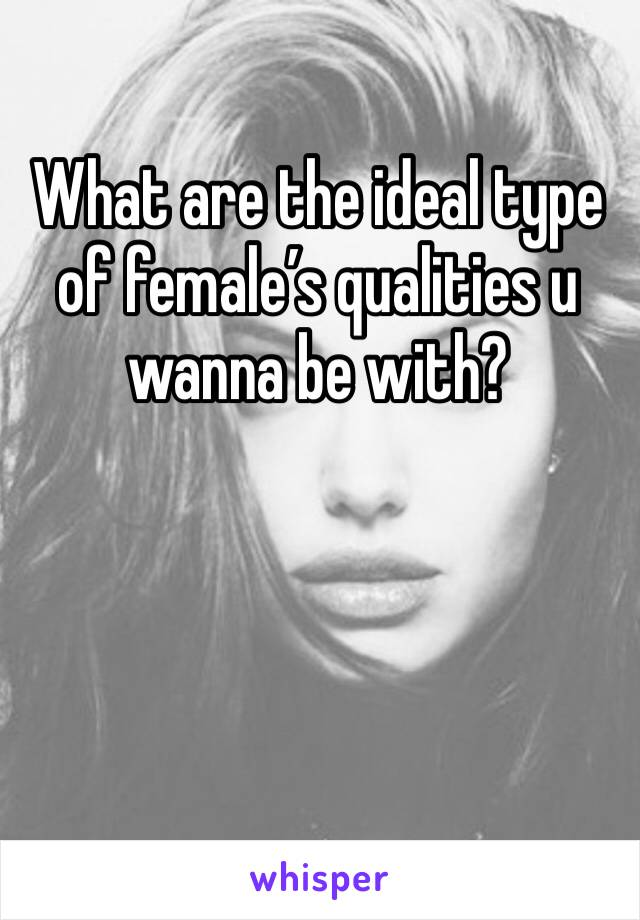 What are the ideal type of female's qualities u wanna be with?