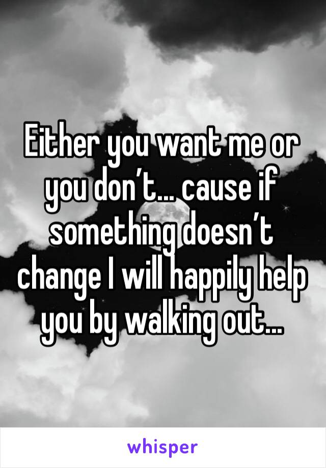 Either you want me or you don't... cause if something doesn't change I will happily help you by walking out...