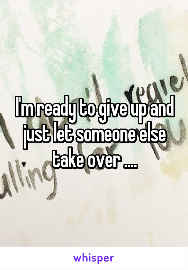 I'm ready to give up and just let someone else take over ....
