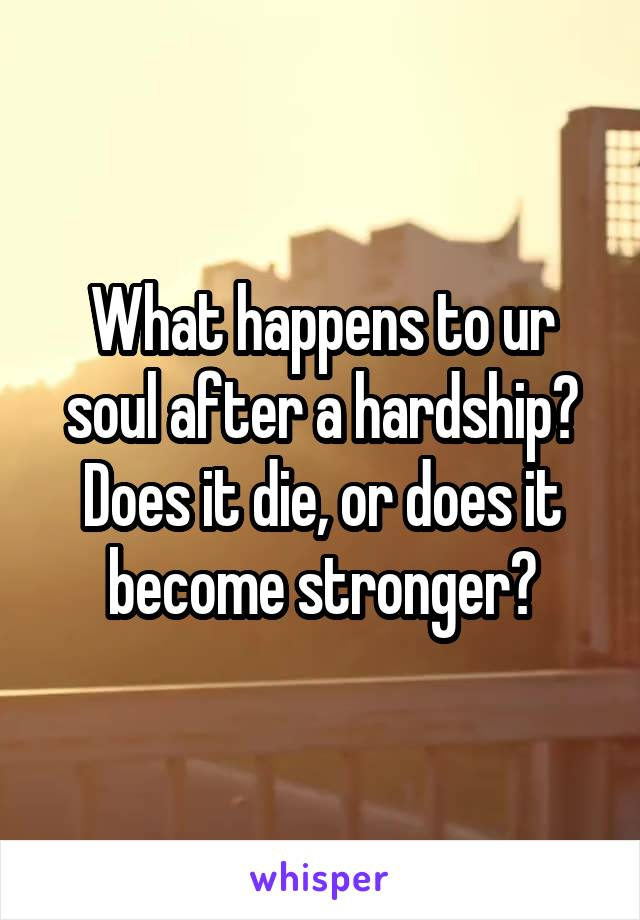 What happens to ur soul after a hardship? Does it die, or does it become stronger?