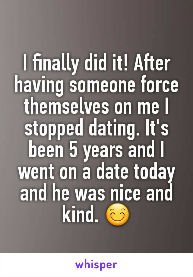 I finally did it! After having someone force themselves on me I stopped dating. It's been 5 years and I went on a date today and he was nice and kind. 😊
