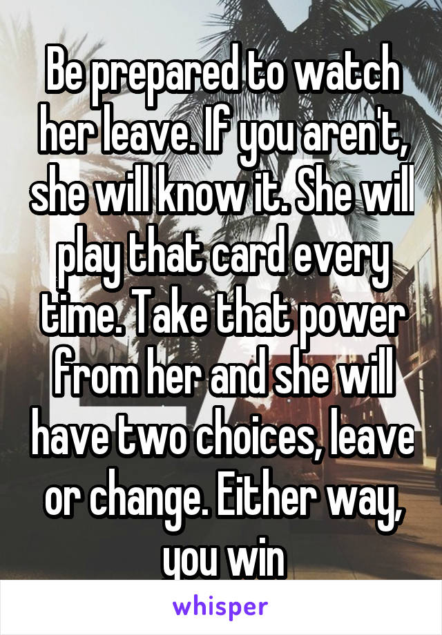Be prepared to watch her leave. If you aren't, she will know it. She will play that card every time. Take that power from her and she will have two choices, leave or change. Either way, you win
