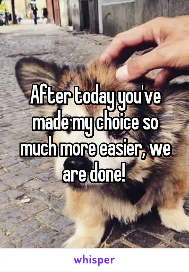 After today you've made my choice so much more easier, we are done!