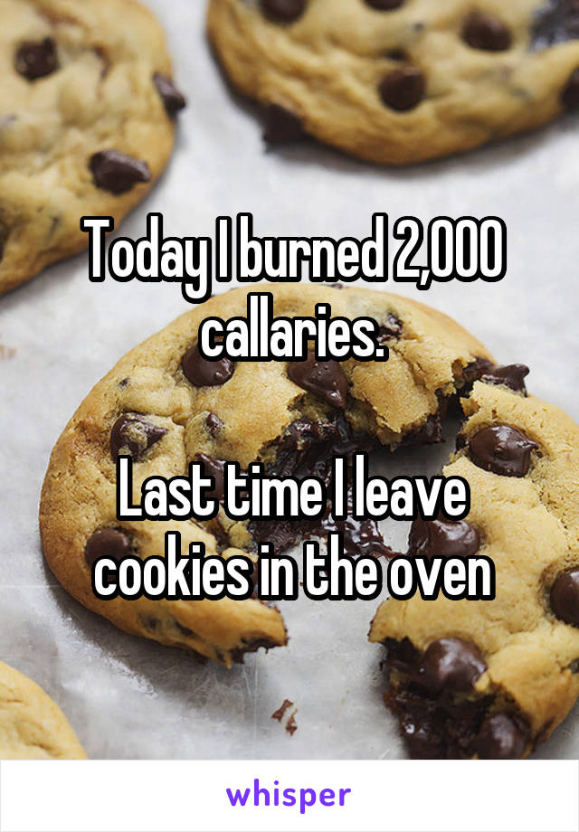 Today I burned 2,000 callaries.  Last time I leave cookies in the oven