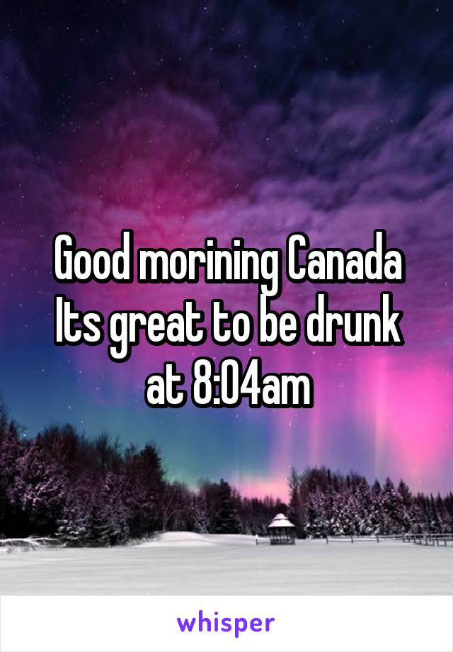 Good morining Canada Its great to be drunk at 8:04am
