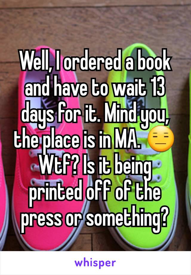 Well, I ordered a book and have to wait 13 days for it. Mind you, the place is in MA. 😑 Wtf? Is it being printed off of the press or something?