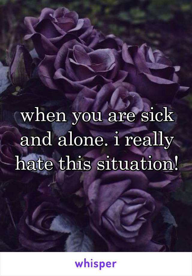 when you are sick and alone. i really hate this situation!