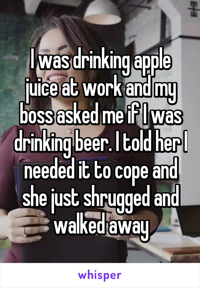 I was drinking apple juice at work and my boss asked me if I was drinking beer. I told her I needed it to cope and she just shrugged and walked away