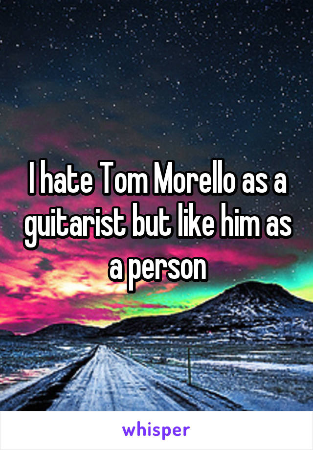 I hate Tom Morello as a guitarist but like him as a person