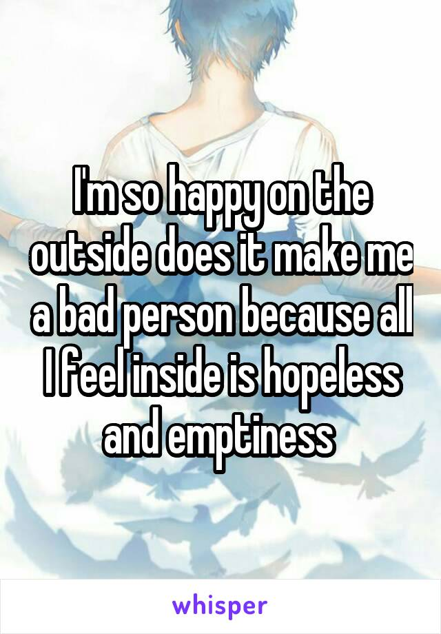 I'm so happy on the outside does it make me a bad person because all I feel inside is hopeless and emptiness
