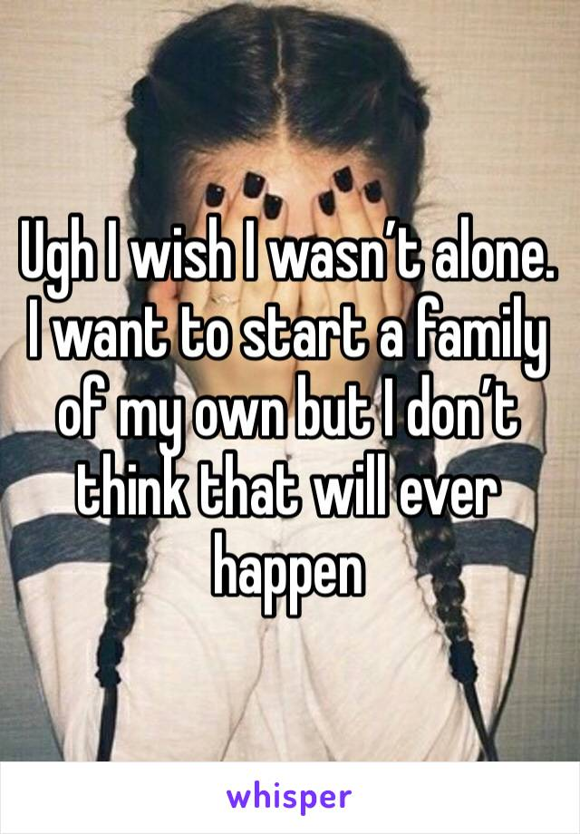 Ugh I wish I wasn't alone. I want to start a family of my own but I don't think that will ever happen