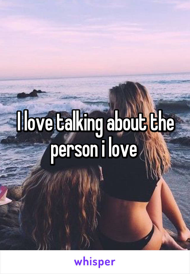 I love talking about the person i love