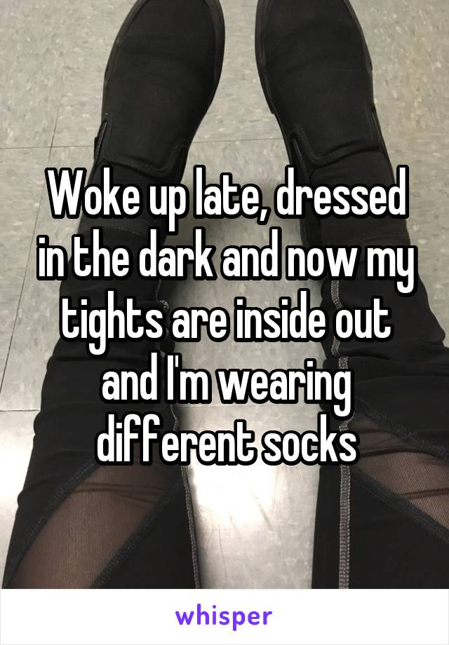 Woke up late, dressed in the dark and now my tights are inside out and I'm wearing different socks