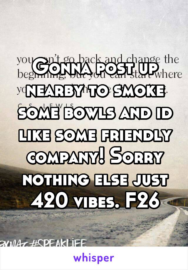Gonna post up nearby to smoke some bowls and id like some friendly company! Sorry nothing else just 420 vibes. F26