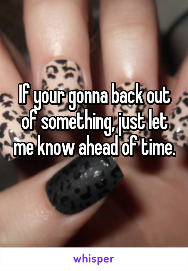 If your gonna back out of something, just let me know ahead of time.
