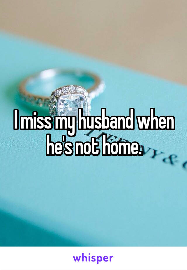 I miss my husband when he's not home.