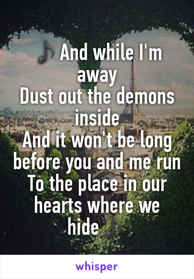 ♪And while I'm away Dust out the demons inside And it won't be long before you and me run To the place in our hearts where we hide♪