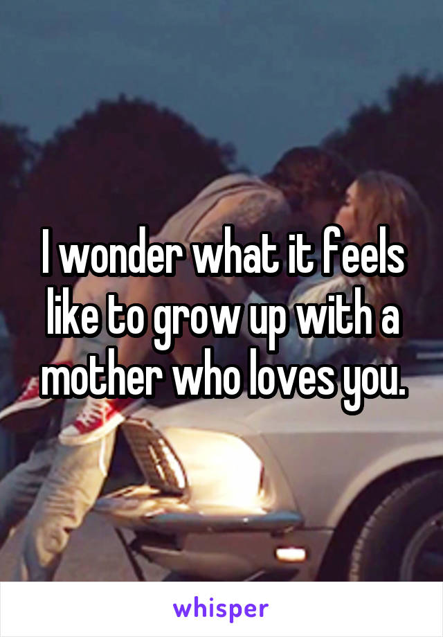 I wonder what it feels like to grow up with a mother who loves you.