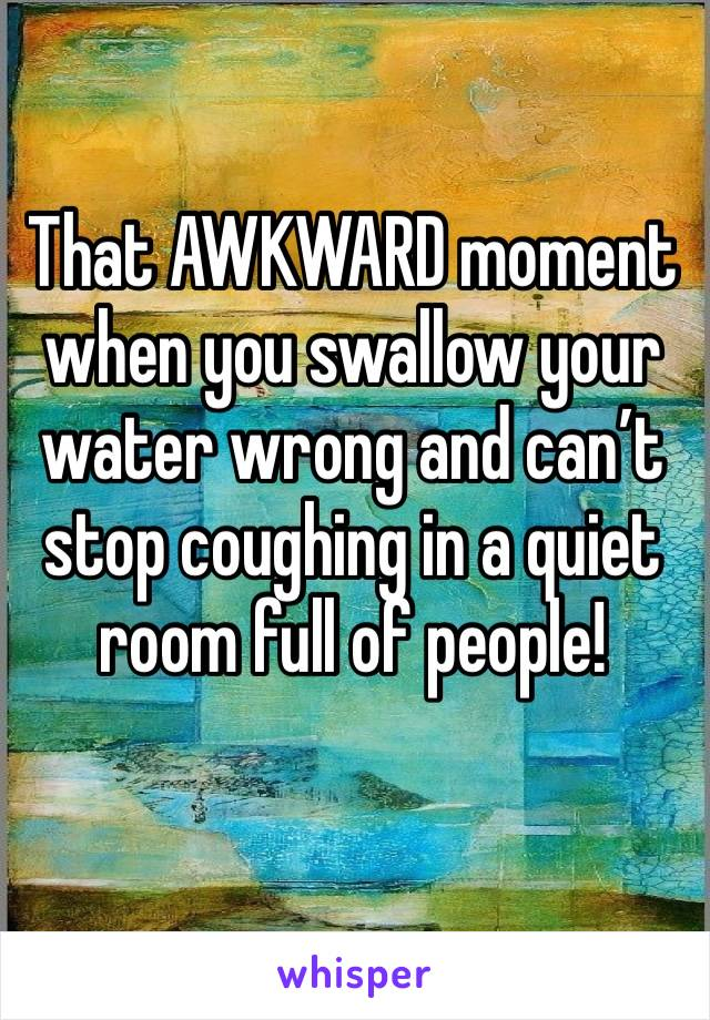 That AWKWARD moment when you swallow your water wrong and can't stop coughing in a quiet room full of people!