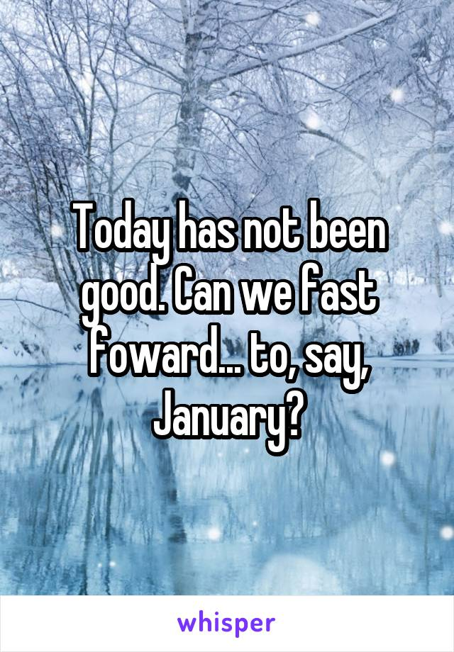 Today has not been good. Can we fast foward... to, say, January?
