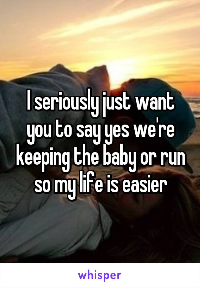 I seriously just want you to say yes we're keeping the baby or run so my life is easier