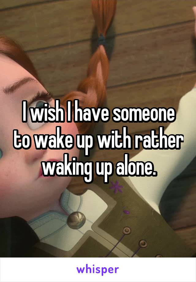 I wish I have someone to wake up with rather waking up alone.