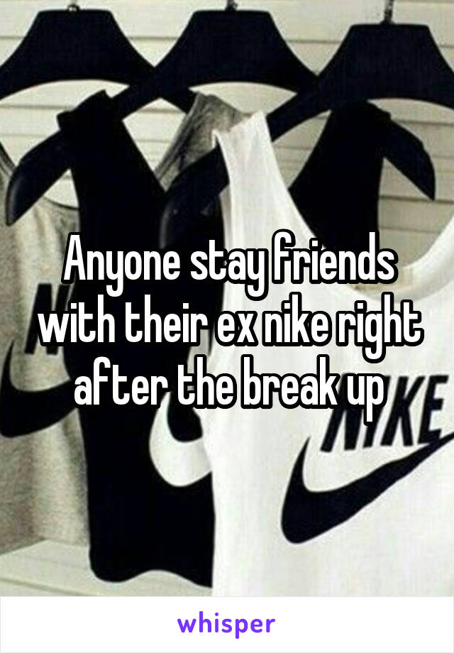 Anyone stay friends with their ex nike right after the break up
