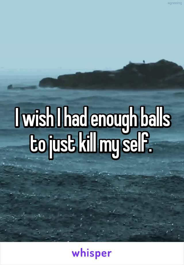 I wish I had enough balls to just kill my self.