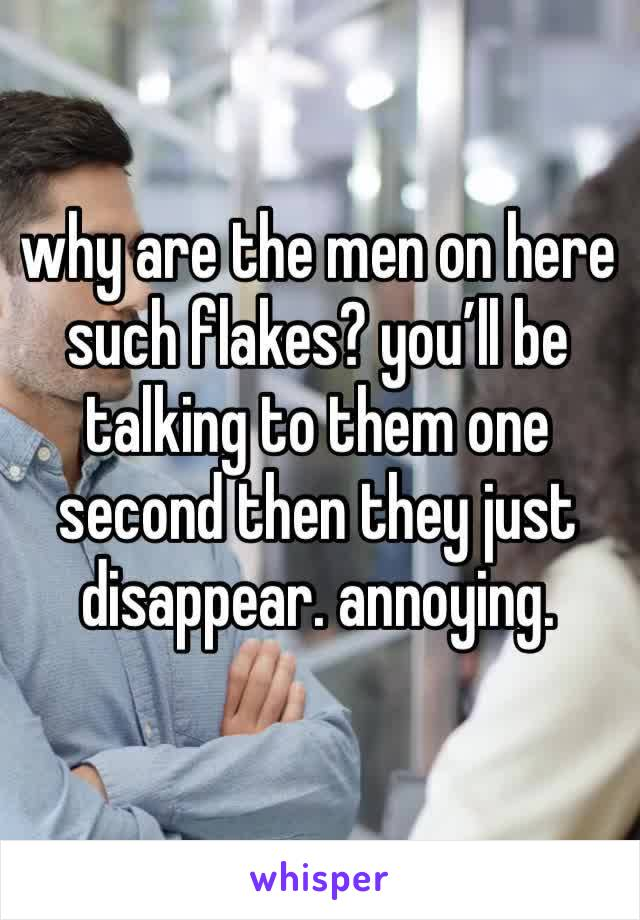 why are the men on here such flakes? you'll be talking to them one second then they just disappear. annoying.