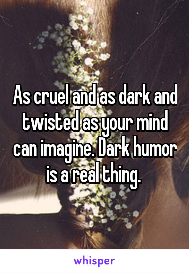 As cruel and as dark and twisted as your mind can imagine. Dark humor is a real thing.