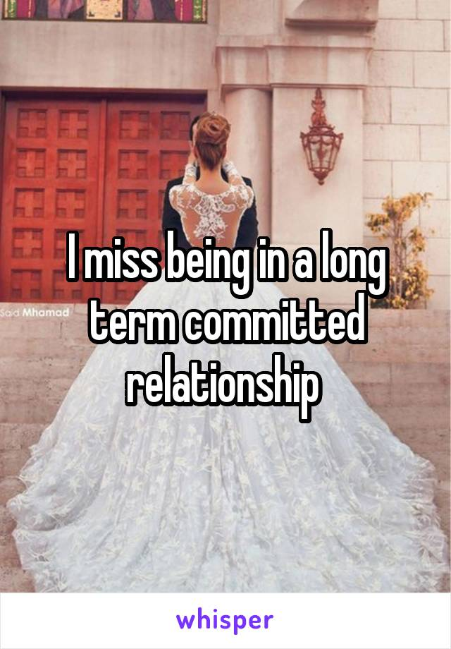 I miss being in a long term committed relationship