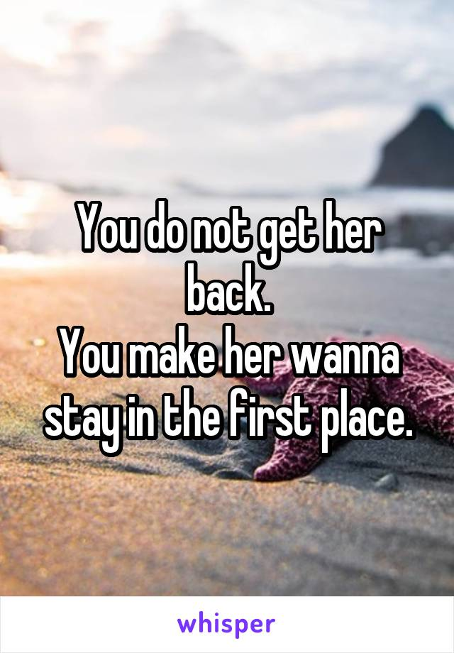 You do not get her back. You make her wanna stay in the first place.