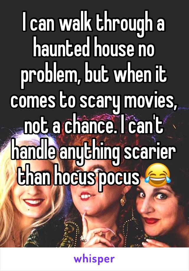 I can walk through a haunted house no problem, but when it comes to scary movies, not a chance. I can't handle anything scarier than hocus pocus 😂
