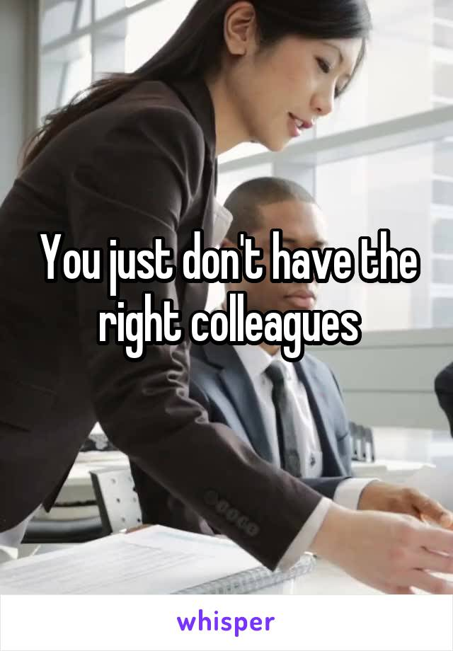 You just don't have the right colleagues