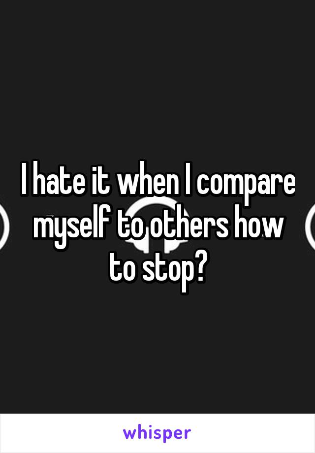 I hate it when I compare myself to others how to stop?