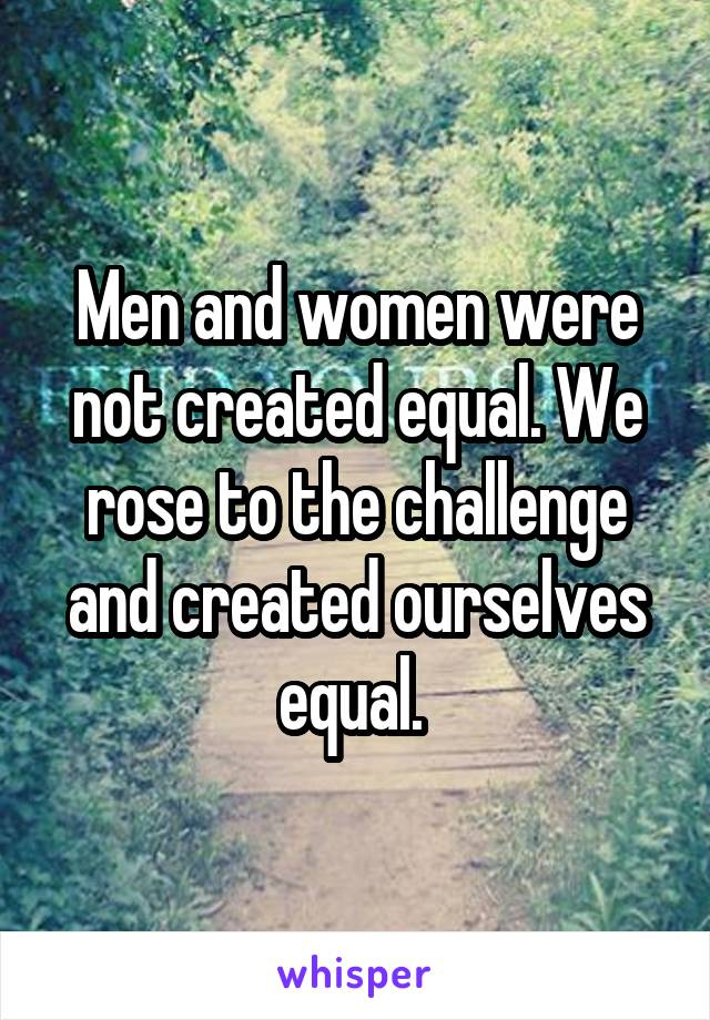 Men and women were not created equal. We rose to the challenge and created ourselves equal.