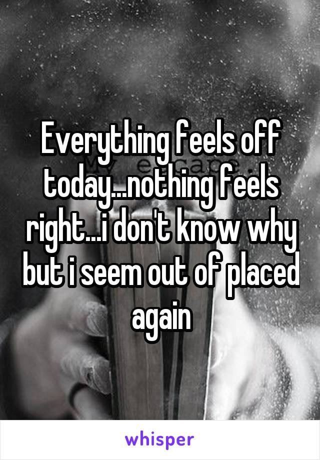 Everything feels off today...nothing feels right...i don't know why but i seem out of placed again