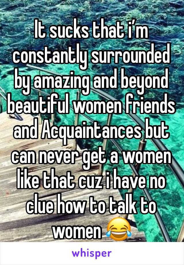 It sucks that i'm constantly surrounded by amazing and beyond beautiful women friends and Acquaintances but can never get a women like that cuz i have no clue how to talk to women 😂